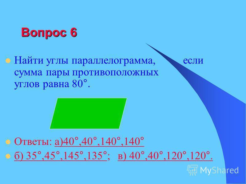 Вопрос 6 Найти углы параллелограмма, если сумма пары противоположных углов равна 80 °. Ответы: а)40 °,40 °,140 °,140 °а)40 °,40 °,140 °,140 ° б) 35 °,45 °,145 °,135 ° ; в) 40 °,40 °,120 °,120 °. б) 35 °,45 °,145 °,135 °в) 40 °,40 °,120 °,120 °.