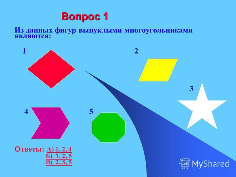Вопрос 1 Из данных фигур выпуклыми многоугольниками являются: 1 2 3 4 5 Ответы: А) 1, 2, 4 А) 1, 2, 4 Б) 1, 2, 5 В) 2, 3, 5