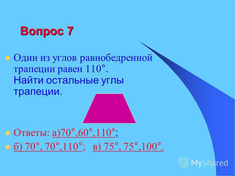 Вопрос 7 Один из углов равнобедренной трапеции равен 110 °. Найти остальные углы трапеции. Ответы: а)70 °,60 °,110 °;а)70 °,60 °,110 ° б) 70 °, 70 °,110 ° ; в) 75 °, 75 °,100 °. б) 70 °, 70 °,110 °в) 75 °, 75 °,100 °.