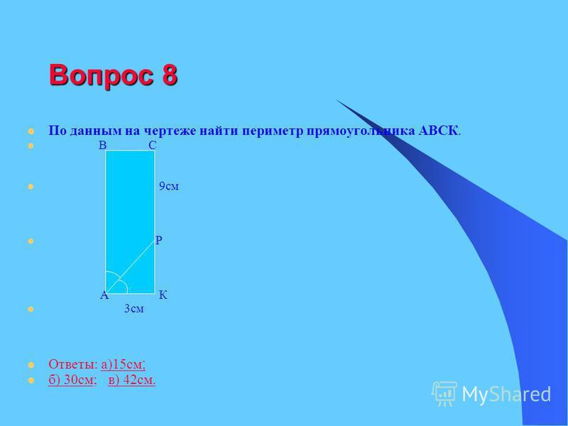 Вопрос 8 По данным на чертеже найти периметр прямоугольника АВСК. В С 9 см Р А К 3 см Ответы: а)15 см ;а)15 см ; б) 30 см; в) 42 см. б) 30 см в) 42 см.