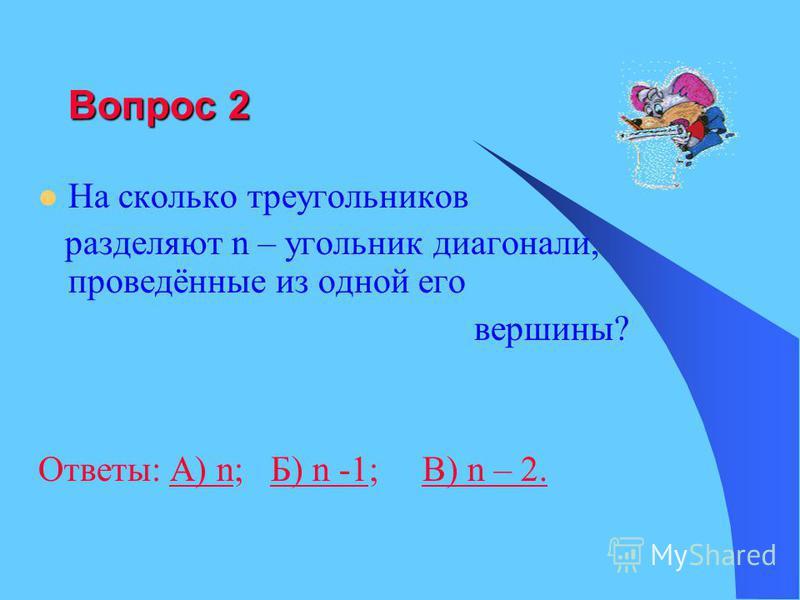 Вопрос 2 На сколько треугольников разделяют n – угольник диагонали, проведённые из одной его вершины? Ответы: А) n; Б) n -1; B) n – 2.А) nБ) n -1B) n – 2.