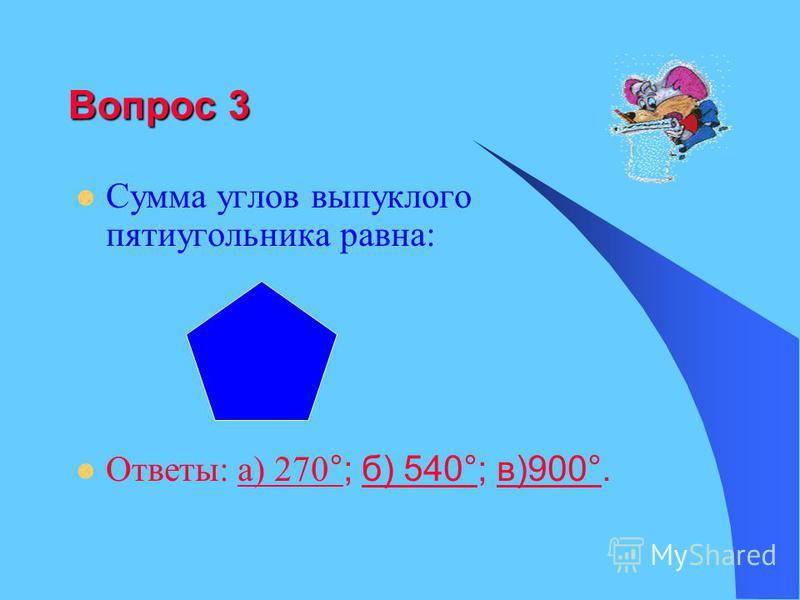Вопрос 3 Сумма углов выпуклого пятиугольника равна: Ответы: а) 270 °; б) 540°; в)900°.а) 270 °б) 540°в)900°