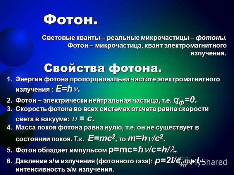 Фотон. Световые кванты – реальные микрочастицы – фотоны. Фотон – микрочастица, квант электромагнитного излучения. Свойства фотона. 1. Энергия фотона пропорциональна частоте электромагнитного излучения : E=h. 2. Фотон – электрически нейтральная частиц