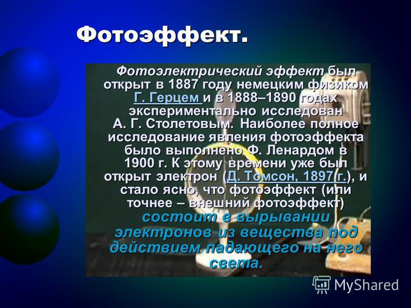 Фотоэффект. Фотоэлектрический эффект был открыт в 1887 году немецким физиком ГГГГ.... ГГГГ ее рр ввц ее мм и и и и и в 1888–1890 годах экспериментально исследован А. Г. Столетовым. Наиболее полное исследование явления фотоэффекта было выполнено Ф. Ле