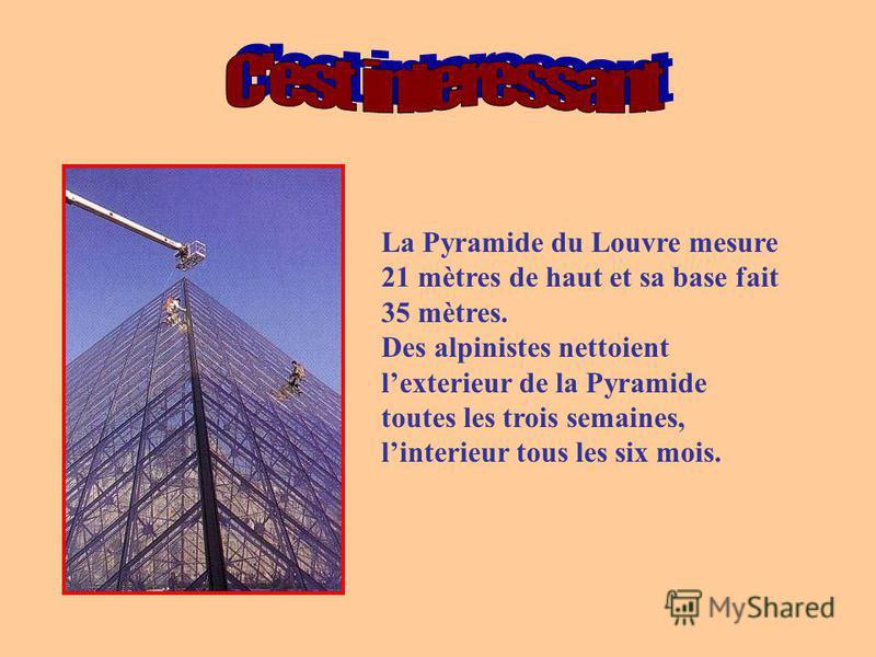 La Pyramide du Louvre mesure 21 mètres de haut et sa base fait 35 mètres. Des alpinistes nettoient lexterieur de la Pyramide toutes les trois semaines, linterieur tous les six mois.