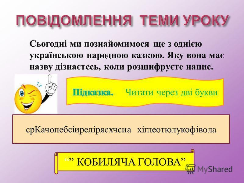 Сьогодні м и п ознайомимося щ е з о днією українською н ародною к азкою. Я ку в она м ає назву д ізнаєтесь, к оли р озшифруєте н апис. срКачопебсіирелірясхчсиа хіглеотюлукофівола КОБИЛЯЧА ГОЛОВА