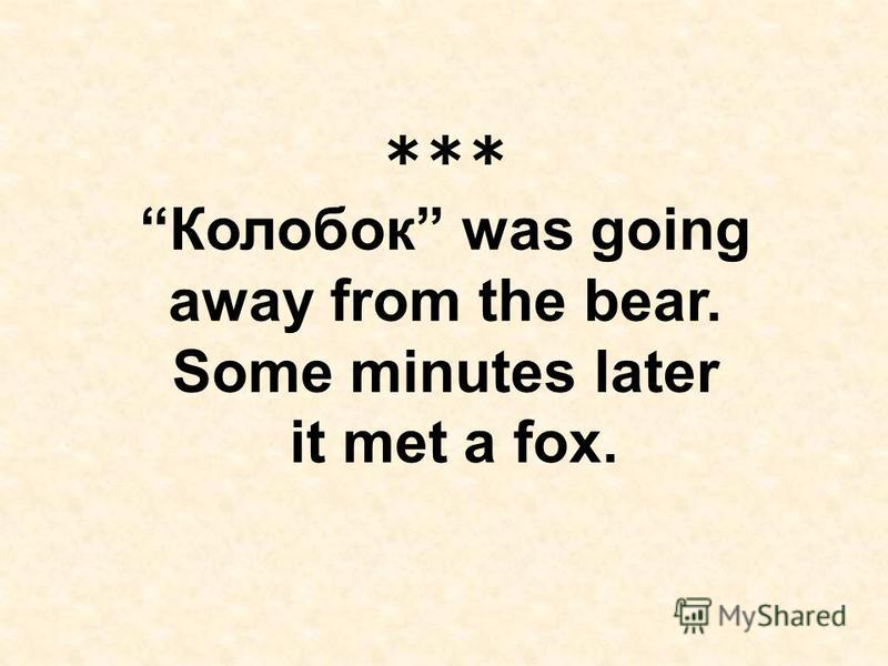 *** Колобок was going away from the bear. Some minutes later it met a fox.