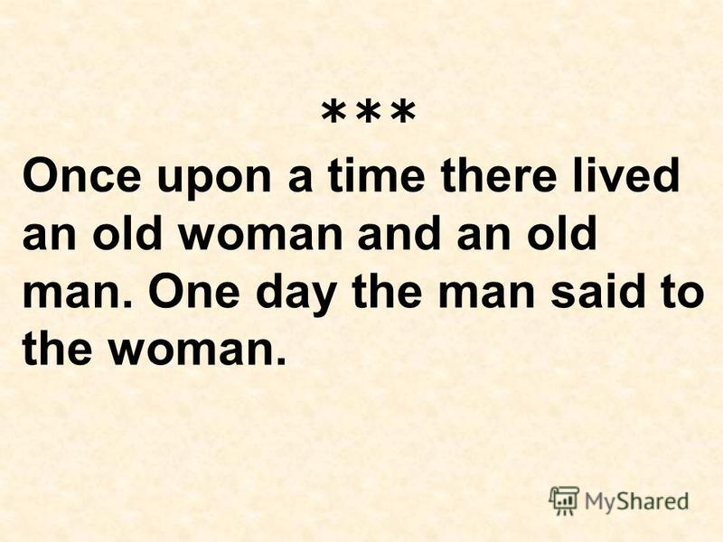 *** Once upon a time there lived an old woman and an old man. Onе day the man said to the woman.