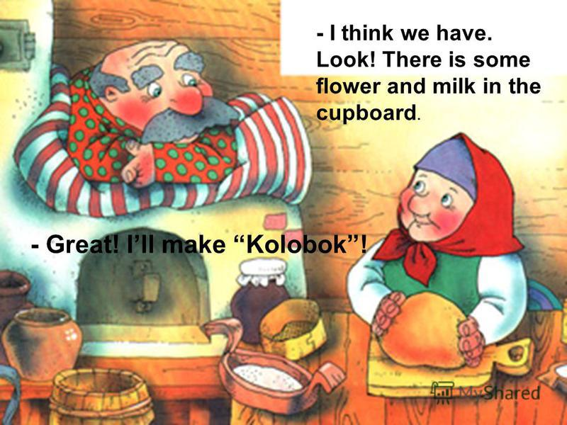 - I think we have. Look! There is some flower and milk in the cupboard. - Great! Ill make Kolobok!