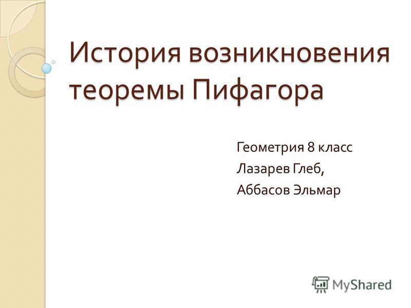 История возникновения теоремы Пифагора Геометрия 8 класс Лазарев Глеб, Аббасов Эльмар