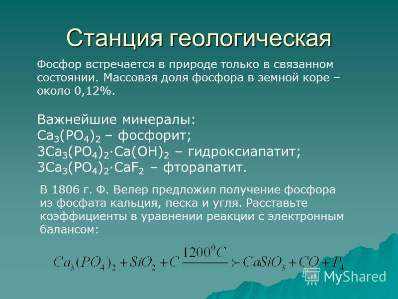Станция геологическая Фосфор встречается в природе только в связанном состоянии. Массовая доля фосфора в земной коре – около 0,12%. Важнейшие минералы: Сa 3 (PO 4 ) 2 – фосфорит; 3Сa 3 (PO 4 ) 2 Ca(OH) 2 – гидроксиапатит; 3Сa 3 (PO 4 ) 2 CaF 2 – фтор