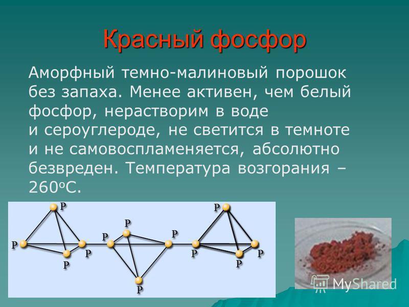 Красный фосфор Аморфный темно-малиновый порошок без запаха. Менее активен, чем белый фосфор, нерастворим в воде и сероуглероде, не светится в темноте и не самовоспламеняется, абсолютно безвреден. Температура возгорания – 260 о С.