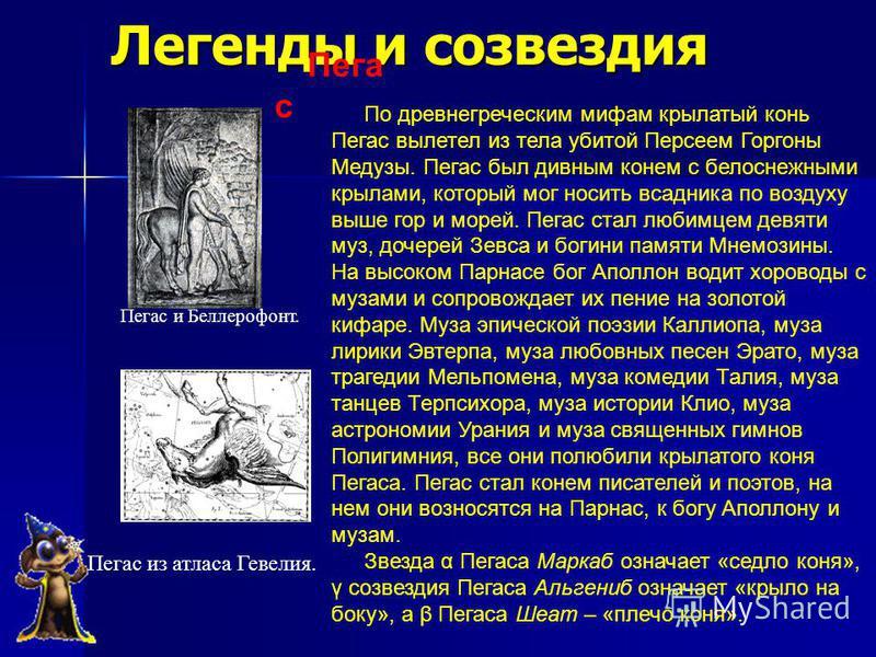 Пега с По древнегреческим мифам крылатый конь Пегас вылетел из тела убитой Персеем Горгоны Медузы. Пегас был дивным конем с белоснежными крылами, который мог носить всадника по воздуху выше гор и морей. Пегас стал любимцем девяти муз, дочерей Зевса и