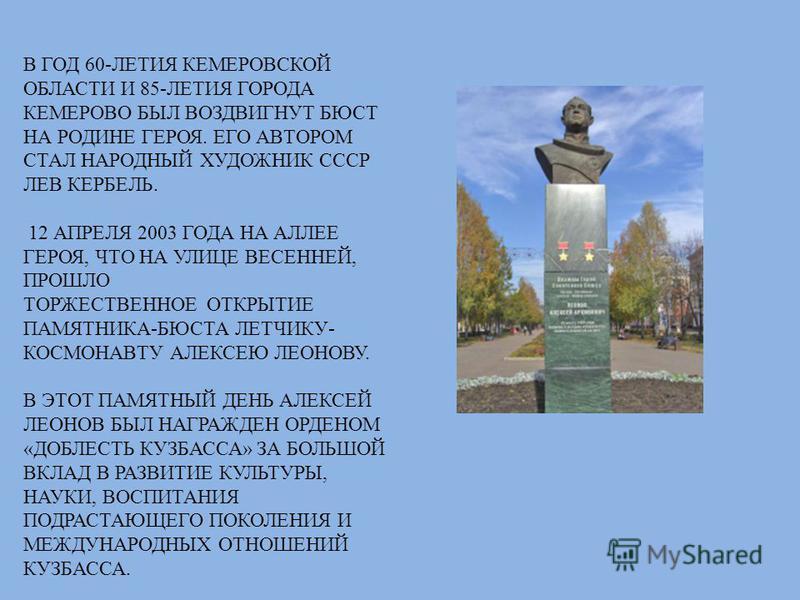 В ГОД 60-ЛЕТИЯ КЕМЕРОВСКОЙ ОБЛАСТИ И 85-ЛЕТИЯ ГОРОДА КЕМЕРОВО БЫЛ ВОЗДВИГНУТ БЮСТ НА РОДИНЕ ГЕРОЯ. ЕГО АВТОРОМ СТАЛ НАРОДНЫЙ ХУДОЖНИК СССР ЛЕВ КЕРБЕЛЬ. 12 АПРЕЛЯ 2003 ГОДА НА АЛЛЕЕ ГЕРОЯ, ЧТО НА УЛИЦЕ ВЕСЕННЕЙ, ПРОШЛО ТОРЖЕСТВЕННОЕ ОТКРЫТИЕ ПАМЯТНИКА