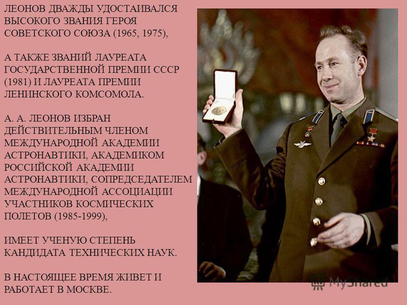 ЛЕОНОВ ДВАЖДЫ УДОСТАИВАЛСЯ ВЫСОКОГО ЗВАНИЯ ГЕРОЯ СОВЕТСКОГО СОЮЗА (1965, 1975), А ТАКЖЕ ЗВАНИЙ ЛАУРЕАТА ГОСУДАРСТВЕННОЙ ПРЕМИИ СССР (1981) И ЛАУРЕАТА ПРЕМИИ ЛЕНИНСКОГО КОМСОМОЛА. А. А. ЛЕОНОВ ИЗБРАН ДЕЙСТВИТЕЛЬНЫМ ЧЛЕНОМ МЕЖДУНАРОДНОЙ АКАДЕМИИ АСТРОН