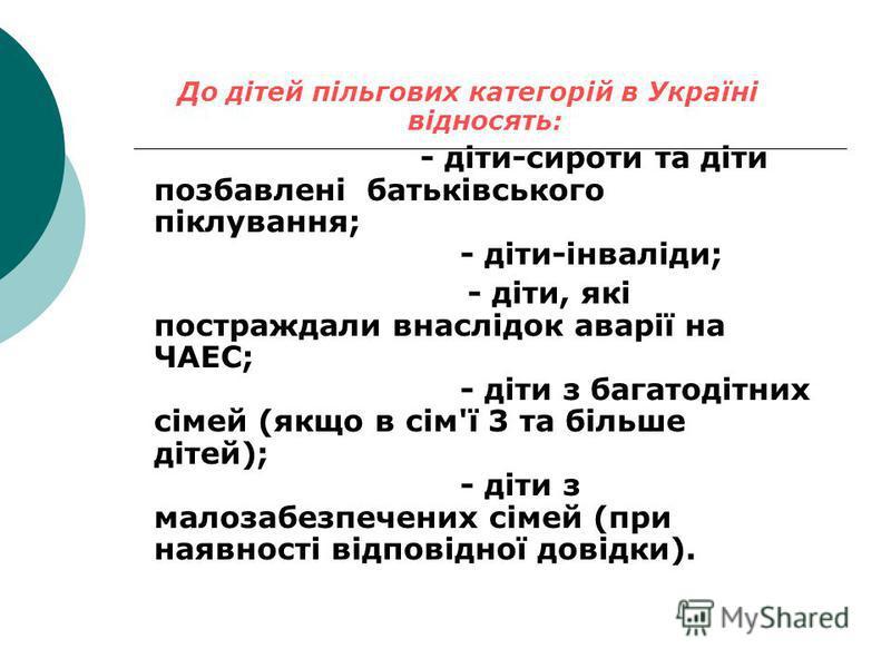 До дітей пільгових категорій в Україні відносять: - діти-сироти та діти позбавлені батьківського піклування; - діти-інваліди; - діти, які постраждали внаслідок аварії на ЧАЕС; - діти з багатодітних сімей (якщо в сім'ї 3 та більше дітей); - діти з мал