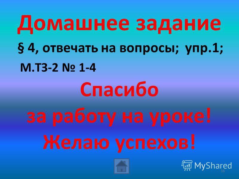 Домашнее задание § 4, отвечать на вопросы; упр.1; М.ТЗ-2 1-4 Спасибо за работу на уроке! Желаю успехов! 16