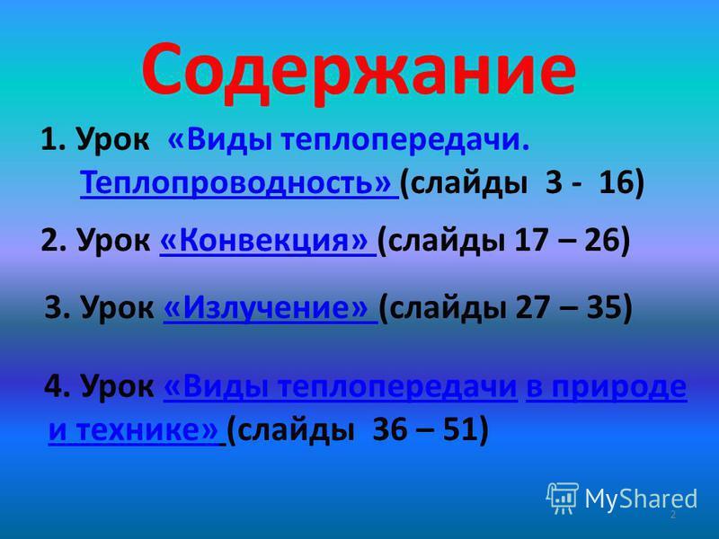 Содержание 1. Урок «Виды теплопередачи. Теплопроводность» (слайды 3 - 16)Теплопроводность» 2. Урок «Конвекция» (слайды 17 – 26)«Конвекция» 3. Урок «Излучение» (слайды 27 – 35)«Излучение» 4. Урок «Виды теплопередачи в природе«Виды теплопередачи и техн