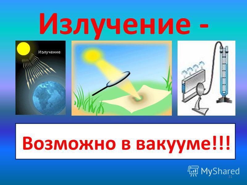 Излучение - 31 - это перенос энергии с помощью электромагнитных волн Возможно в вакууме!!!