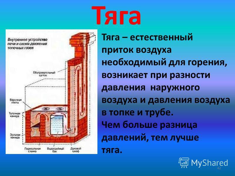 Тяга 42 Тяга – естественный приток воздуха необходимый для горения, возникает при разности давления наружного воздуха и давления воздуха в топке и трубе. Чем больше разница давлений, тем лучше тяга.