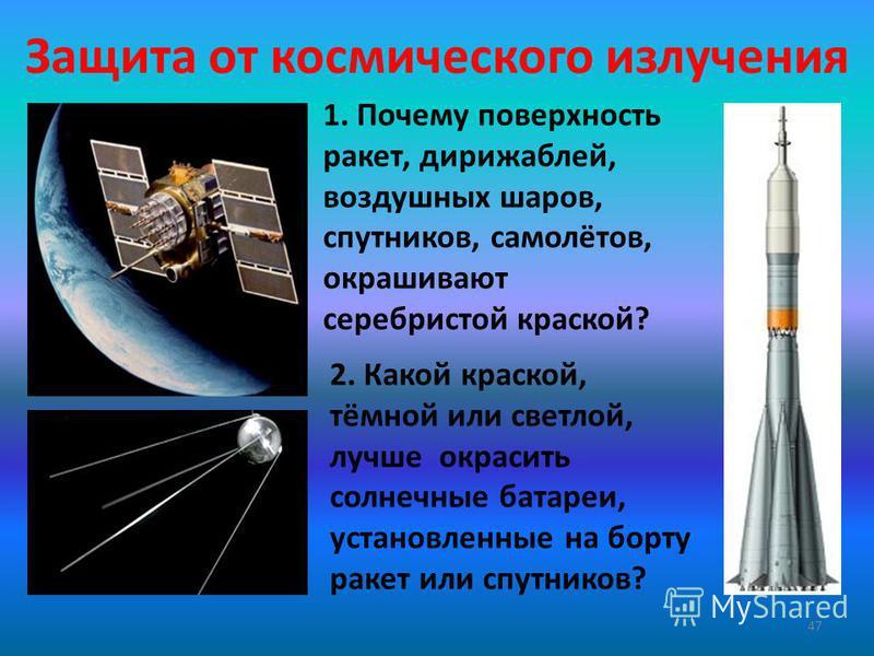 Защита от космического излучения 47 1. Почему поверхность ракет, дирижаблей, воздушных шаров, спутников, самолётов, окрашивают серебристой краской? 2. Какой краской, тёмной или светлой, лучше окрасить солнечные батареи, установленные на борту ракет и