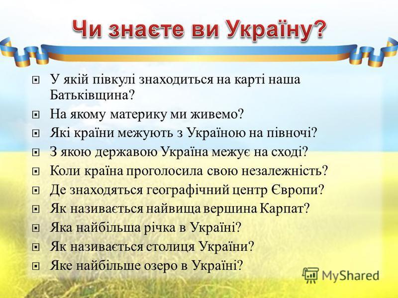 У якій півкулі знаходиться на карті наша Батьківщина ? На якому материку ми живемо ? Які країни межують з Україною на півночі ? З якою державою Україна межує на сході ? Коли країна проголосила свою незалежність ? Де знаходяться географічний центр Євр