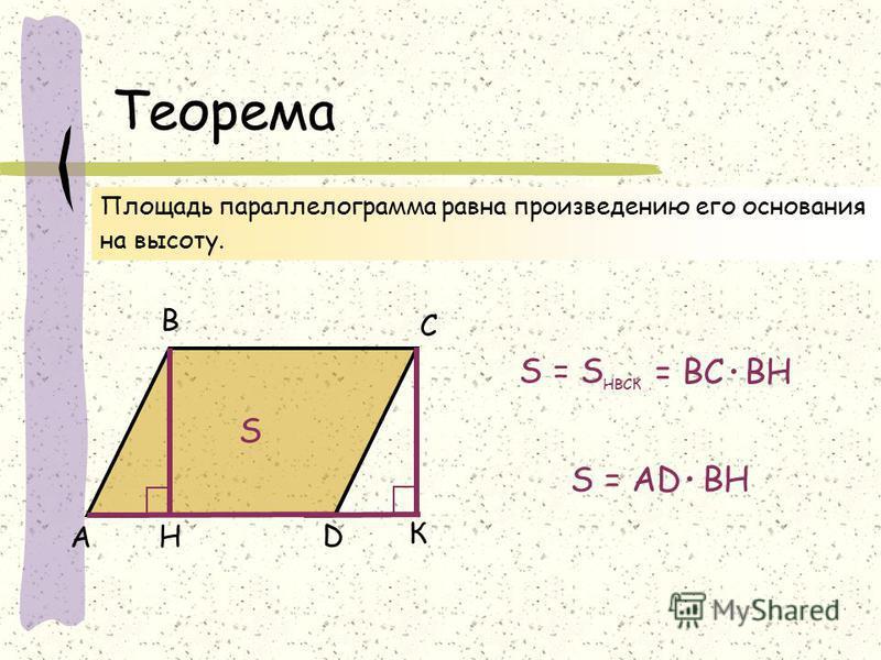 Теорема А В С D Площадь параллелограмма равна произведению его основания на высоту. H S К S = S НВСК = ВС ВН. S = АD ВН.