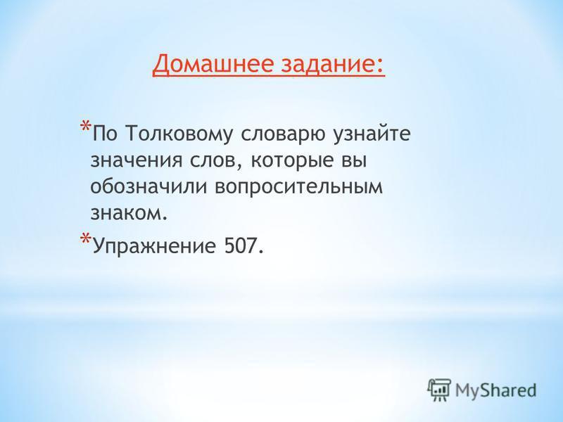 Домашнее задание: * По Толковому словарю узнайте значения слов, которые вы обозначили вопросительным знаком. * Упражнение 507.
