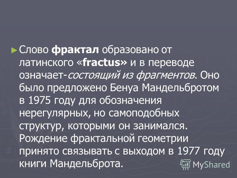 Слово фрактал образовано от латинского «fractus» и в переводе означает-состоящий из фрагментов. Оно было предложено Бенуа Мандельбротом в 1975 году для обозначения нерегулярных, но самоподобных структур, которыми он занимался. Рождение фрактальной ге