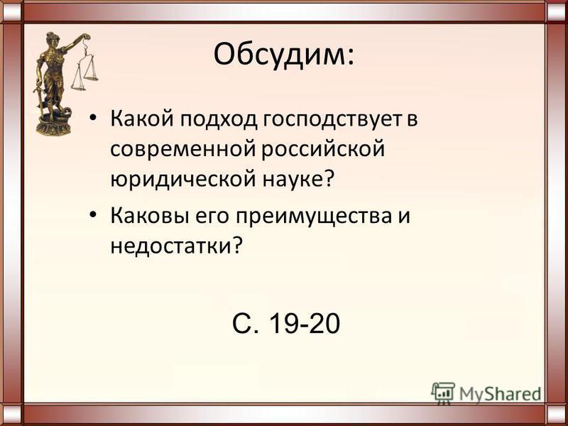 Обсудим: Какой подход господствует в современной российской юридической науке? Каковы его преимущества и недостатки? С. 19-20