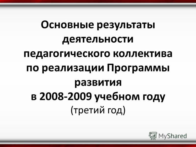 Основные результаты деятельности педагогического коллектива по реализации Программы развития в 2008-2009 учебном году (третий год)