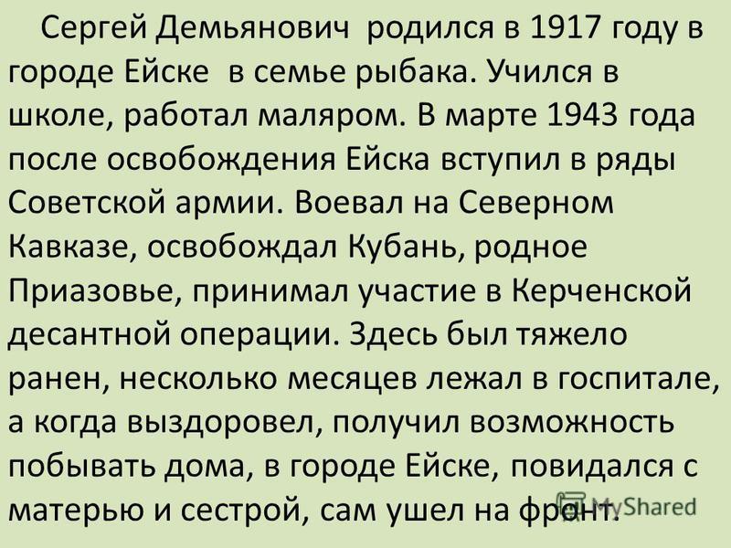 Сергей Демьянович родился в 1917 году в городе Ейске в семье рыбака. Учился в школе, работал маляром. В марте 1943 года после освобождения Ейска вступил в ряды Советской армии. Воевал на Северном Кавказе, освобождал Кубань, родное Приазовье, принимал