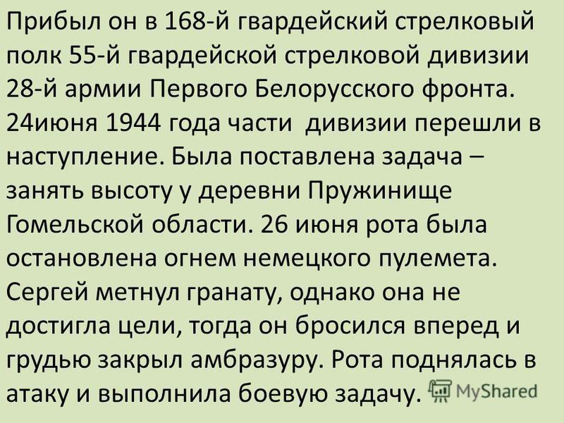 Прибыл он в 168-й гвардейский стрелковый полк 55-й гвардейской стрелковой дивизии 28-й армии Первого Белорусского фронта. 24 июня 1944 года части дивизии перешли в наступление. Была поставлена задача – занять высоту у деревни Пружинище Гомельской обл