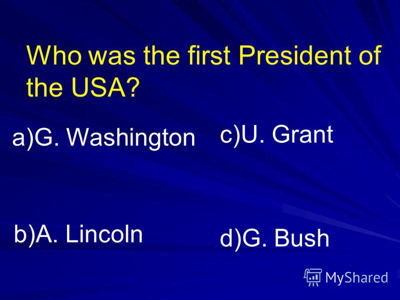 Who was the first President of the USA? a)G. Washington b)A. Lincoln c)U. Grant d)G. Bush