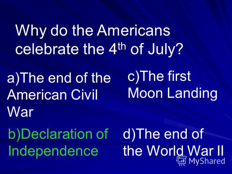Why do the Americans celebrate the 4 th of July? a)The end of the American Civil War b)Declaration of Independence c)The first Moon Landing d)The end of the World War II