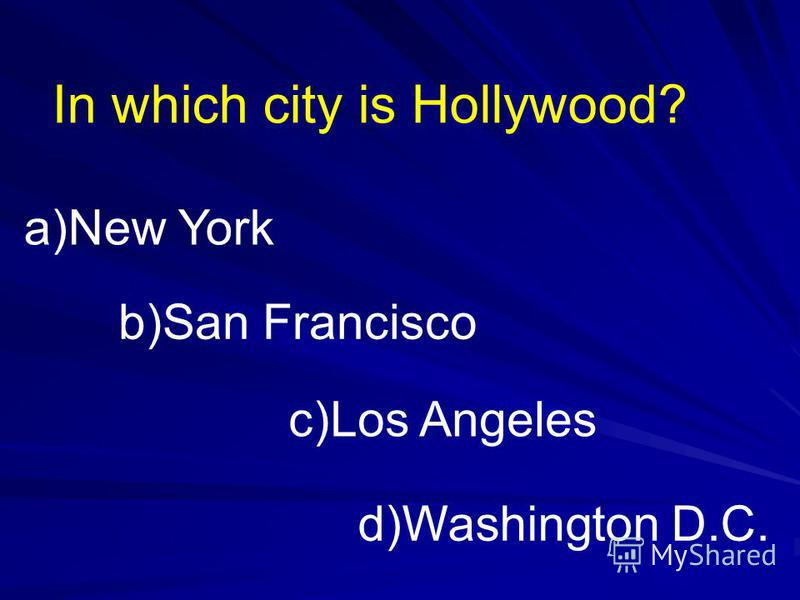 In which city is Hollywood? a)New York b)San Francisco c)Los Angeles d)Washington D.C.