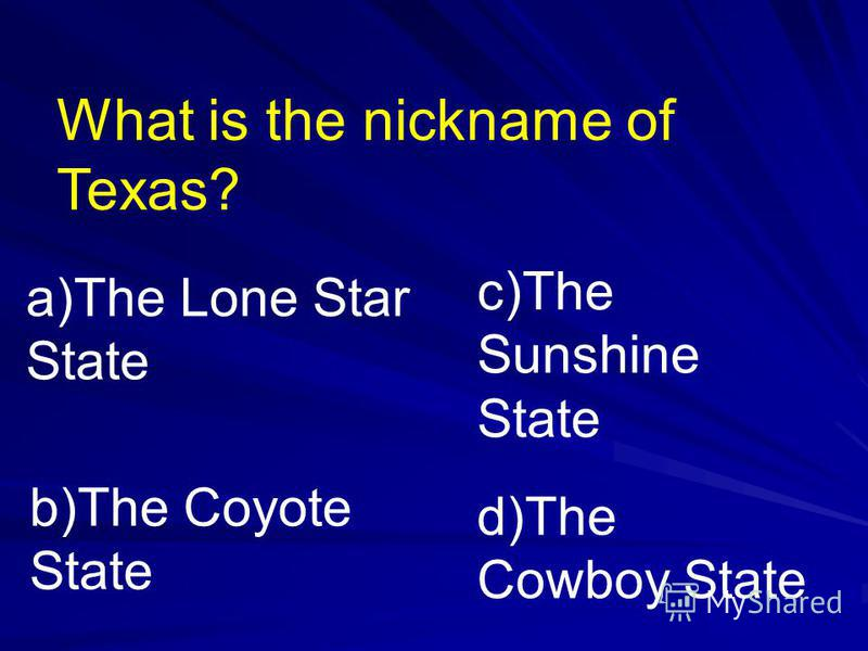 What is the nickname of Texas? a)The Lone Star State b)The Coyote State c)The Sunshine State d)The Cowboy State