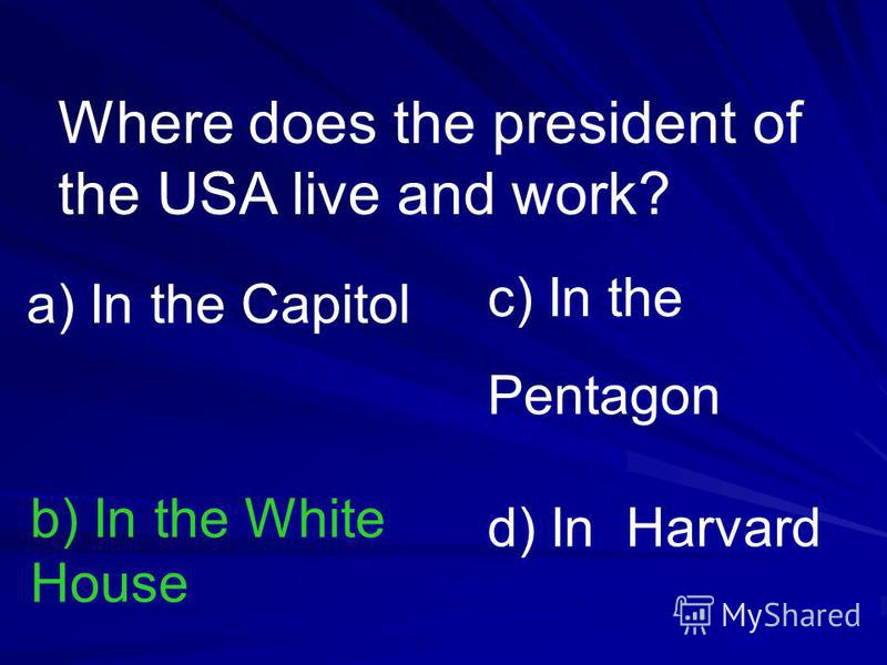Where does the president of the USA live and work? a) In the Capitol b) In the White House c) In the Pentagon d) In Harvard