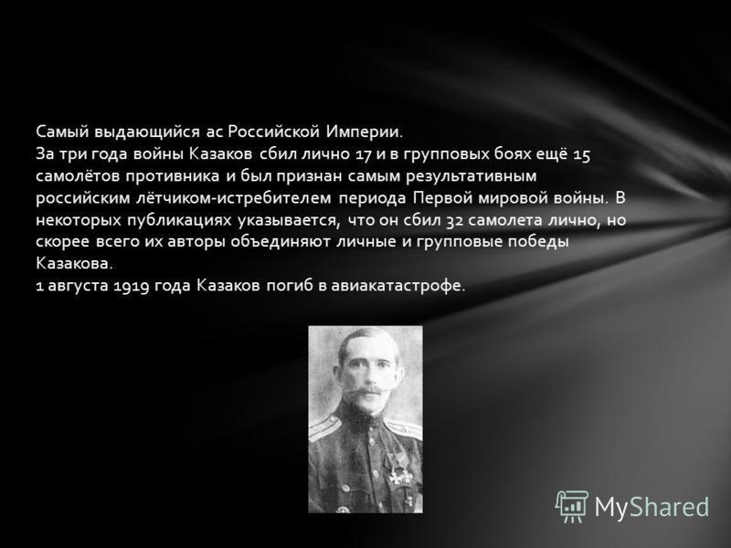 Самый выдающийся ас Российской Империи. За три года войны Казаков сбил лично 17 и в групповых боях ещё 15 самолётов противника и был признан самым результативным российским лётчиком-истребителем периода Первой мировой войны. В некоторых публикациях у