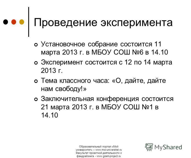 Образовательный портал «Мой университет» – www.moi-universitet.ru Факультет проектной деятельности и фандрайзинга - www.grant-project.ru Проведение эксперимента Установочное собрание состоится 11 марта 2013 г. в МБОУ СОШ 6 в 14.10 Эксперимент состоит
