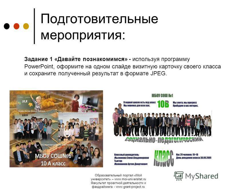 Образовательный портал «Мой университет» – www.moi-universitet.ru Факультет проектной деятельности и фандрайзинга - www.grant-project.ru Подготовительные мероприятия: Задание 1 «Давайте познакомимся» - используя программу PowerPoint, оформите на одно