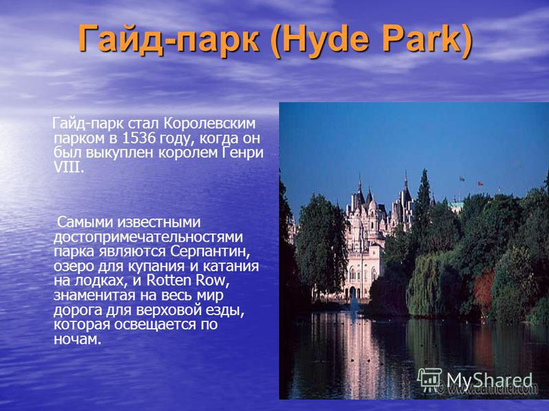Гайд-парк (Hyde Park) Гайд-парк стал Королевским парком в 1536 году, когда он был выкуплен королем Генри VIII. Самыми известными достопримечательностями парка являются Серпантин, озеро для купания и катания на лодках, и Rotten Row, знаменитая на весь
