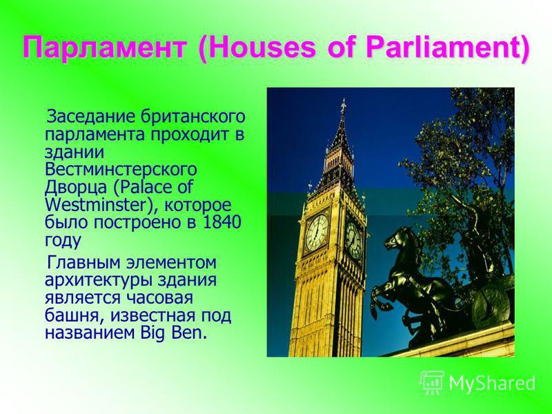 Парламент (Houses of Parliament) Заседание британского парламента проходит в здании Вестминстерского Дворца (Palace of Westminster), которое было построено в 1840 году Главным элементом архитектуры здания является часовая башня, известная под названи