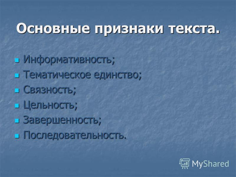 Основные признаки текста. Информативность; Информативность; Тематическое единство; Тематическое единство; Связность; Связность; Цельность; Цельность; Завершенность; Завершенность; Последовательность. Последовательность.