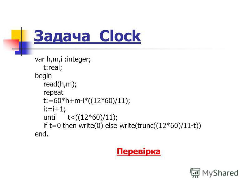 Задача Clock var h,m,i :integer; t:real; begin read(h,m); repeat t:=60*h+m-i*((12*60)/11); i:=i+1; until t<((12*60)/11); if t=0 then write(0) else write(trunc((12*60)/11-t)) end. Перевірка