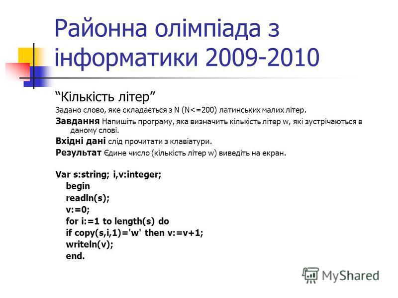 Районна олімпіада з інформатики 2009-2010 Кількість літер Задано слово, яке складається з N (N<=200) латинських малих літер. Завдання Напишіть програму, яка визначить кількість літер w, які зустрічаються в даному слові. Вхідні дані слід прочитати з к