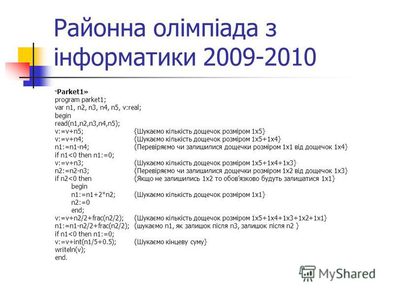 Районна олімпіада з інформатики 2009-2010 Parket1» program parket1; var n1, n2, n3, n4, n5, v:real; begin read(n1,n2,n3,n4,n5); v:=v+n5;{Шукаємо кількість дощечок розміром 1х5} v:=v+n4; {Шукаємо кількість дощечок розміром 1х5+1х4} n1:=n1-n4; {Перевір