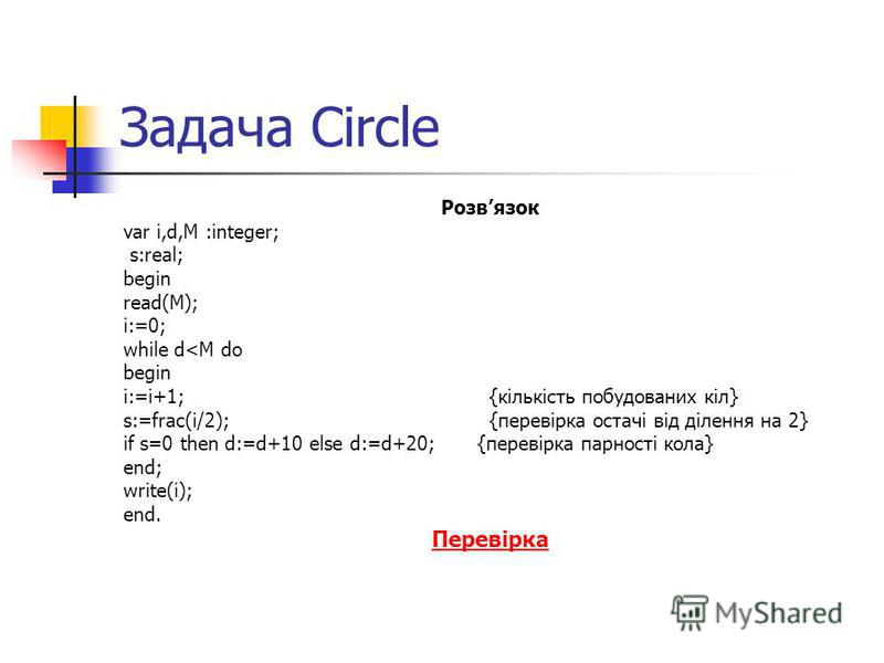 Задача Сircle Розвязок var i,d,M :integer; s:real; begin read(M); i:=0; while d<M do begin i:=i+1; {кількість побудованих кіл} s:=frac(i/2); {перевірка остачі від ділення на 2} if s=0 then d:=d+10 else d:=d+20; {перевірка парності кола} end; write(i)