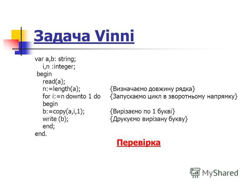 Задача Vinni var a,b: string; i,n :integer; begin read(a); n:=length(a); {Визначаємо довжину рядка} for i:=n downto 1 do {Запускаємо цикл в зворотньому напрямку} begin b:=copy(a,i,1);{Вирізаємо по 1 букві} write (b);{Друкуємо вирізану букву} end; end