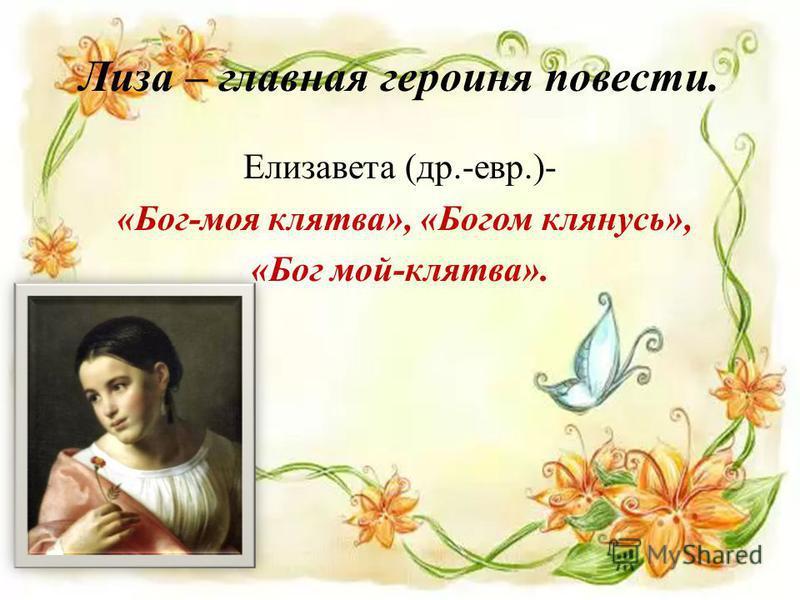 Лиза – главная героиня повести. Елизавета (др.-евр.)- «Бог-моя клятва», «Богом клянусь», «Бог мой-клятва».